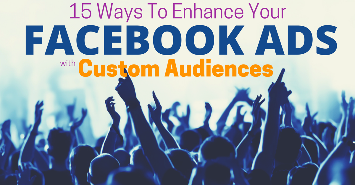 15 Creative Ways To Optimize Your Facebook Ads Using Custom Audiences
