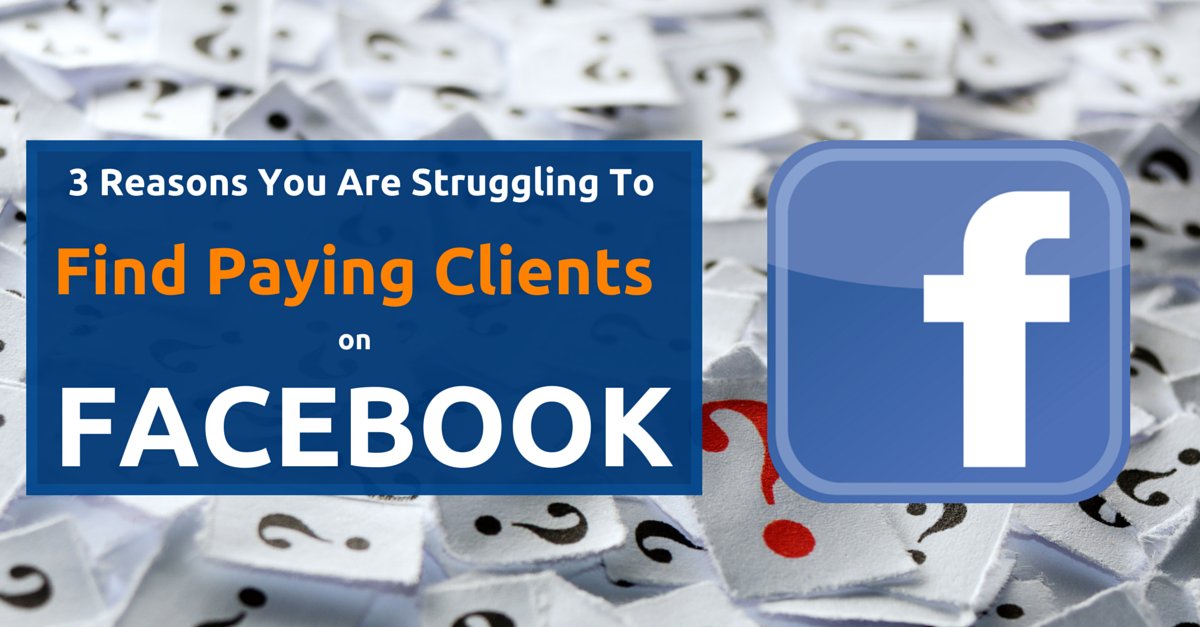 3 Reasons You Are Struggling To Find Clients On Facebook