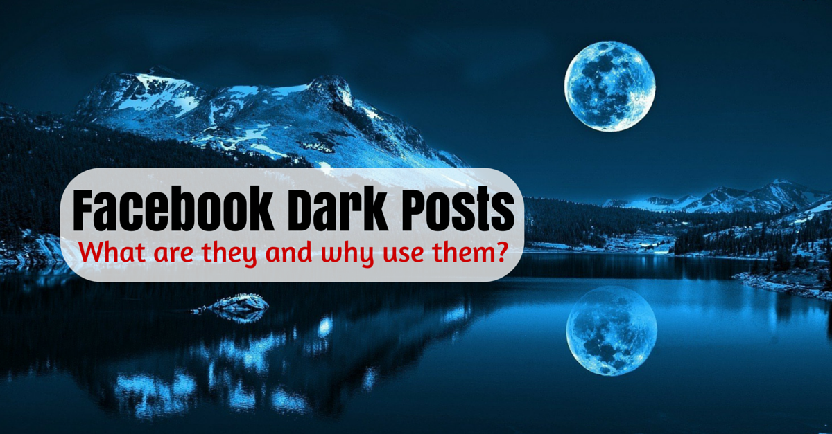 Facebook Dark Posts: What Are They And Why Use Them?