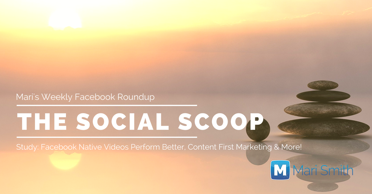 Study: Facebook Native Videos Perform Better, Content First Marketing and More: The Social Scoop 3/17/17