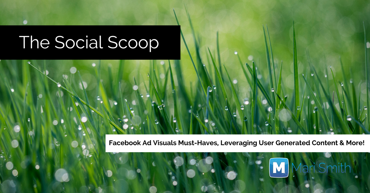 4 Things your Facebook Ad Visuals Must Have, Leveraging UGC & More: The Social Scoop 5/31/17