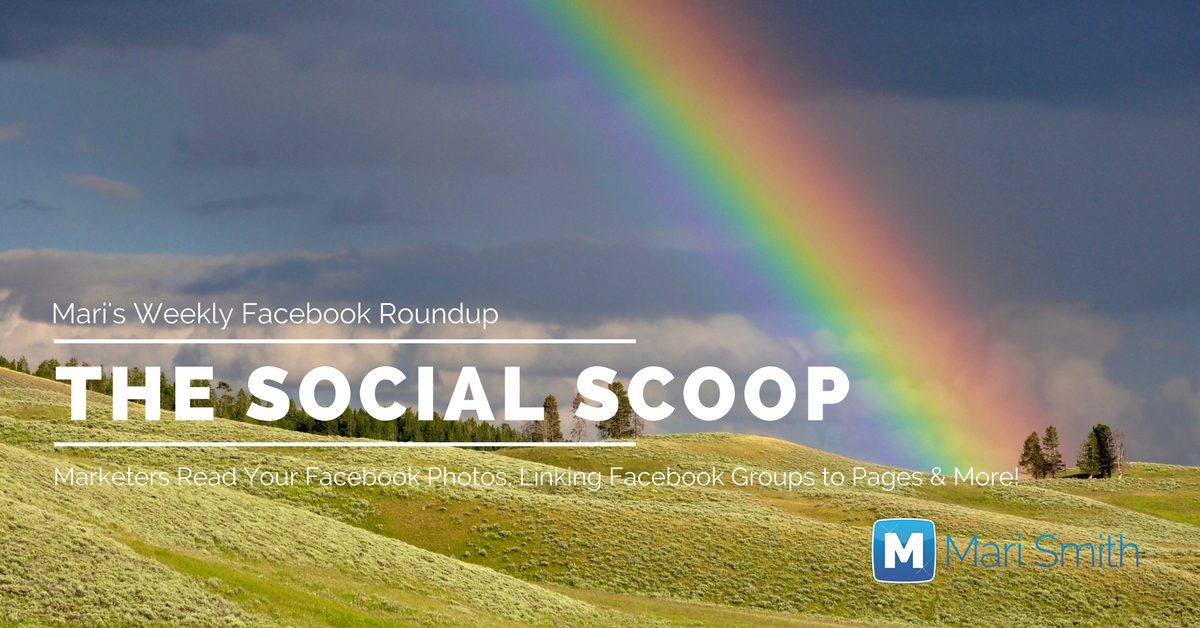 Marketers Read Your Facebook Photos, Linking Facebook Groups to Pages & More: The Social Scoop 5/23/17