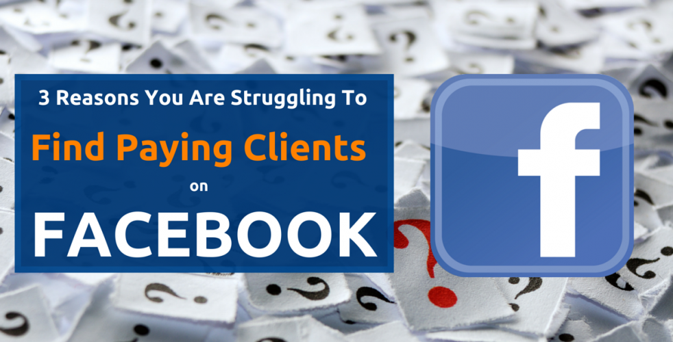 3 Reasons You Are Struggling to Find Paying Clients On Facebook (And What To Do About It)