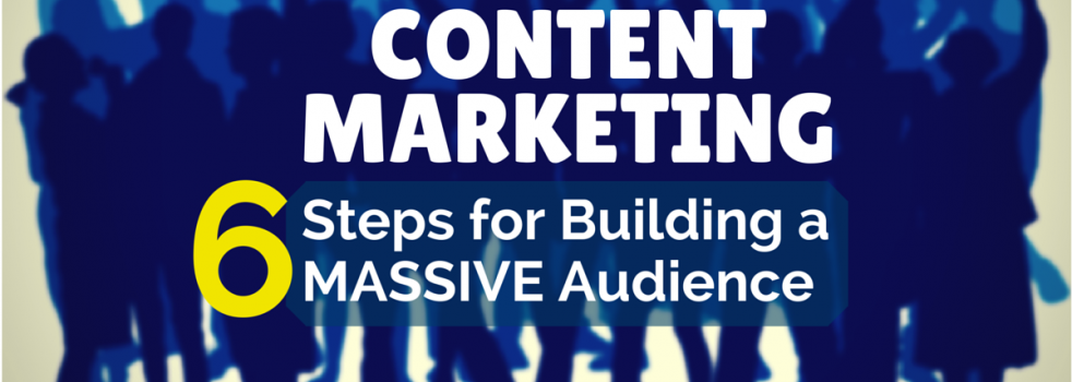 6 Steps To Building A Massive Audience With Content
