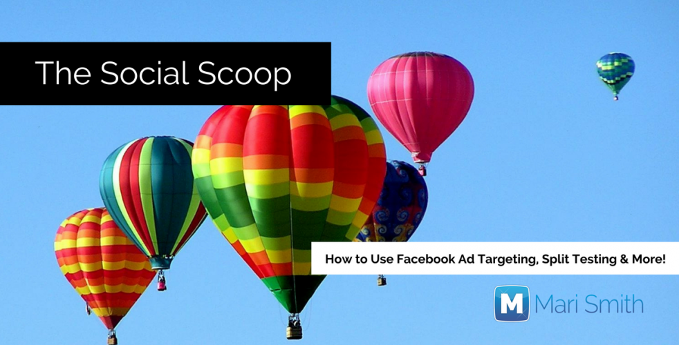 How to Use Facebook Ad Targeting, Split Testing & More: The Social Scoop 4/3/17