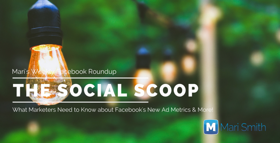 What Marketers Need to Know About Facebook's New Ad Metrics & More: The Social Scoop 7/26/17