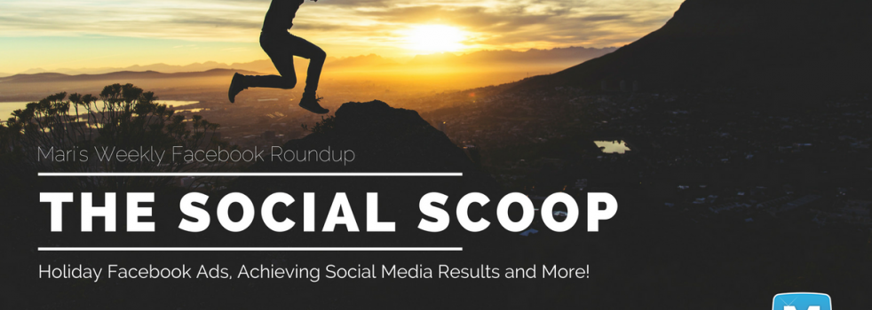 Holiday Facebook Ads That Convert, How to Get Social Media Results and More: The Social Scoop 12/2/2016