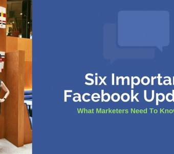 Six Important Facebook Updates: What Marketers Need To Know Now
